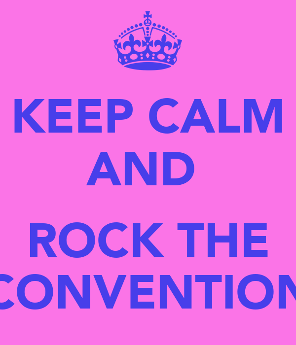 KEEP CALM AND   ROCK THE CONVENTION
