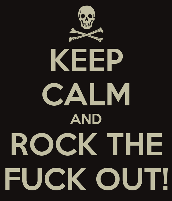 KEEP CALM AND ROCK THE FUCK OUT!
