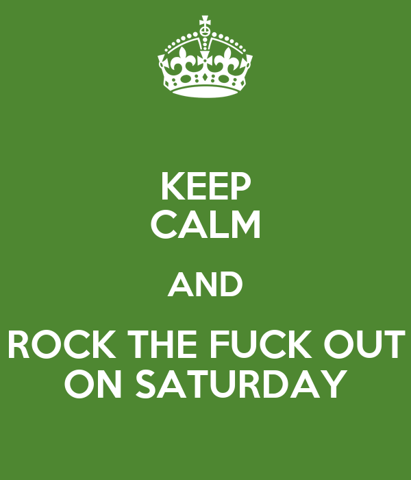 KEEP CALM AND ROCK THE FUCK OUT ON SATURDAY