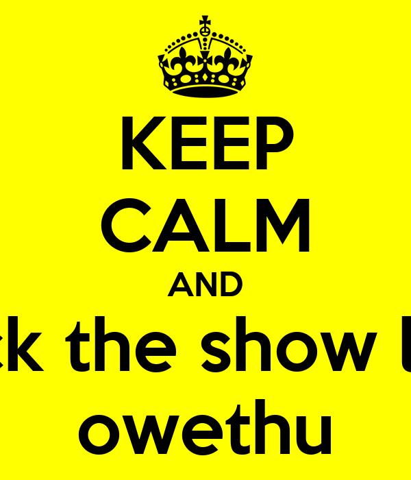 KEEP CALM AND rock the show like owethu