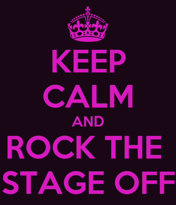 KEEP CALM AND ROCK THE  STAGE OFF
