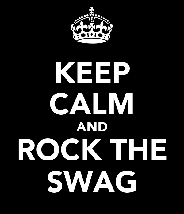 KEEP CALM AND ROCK THE SWAG