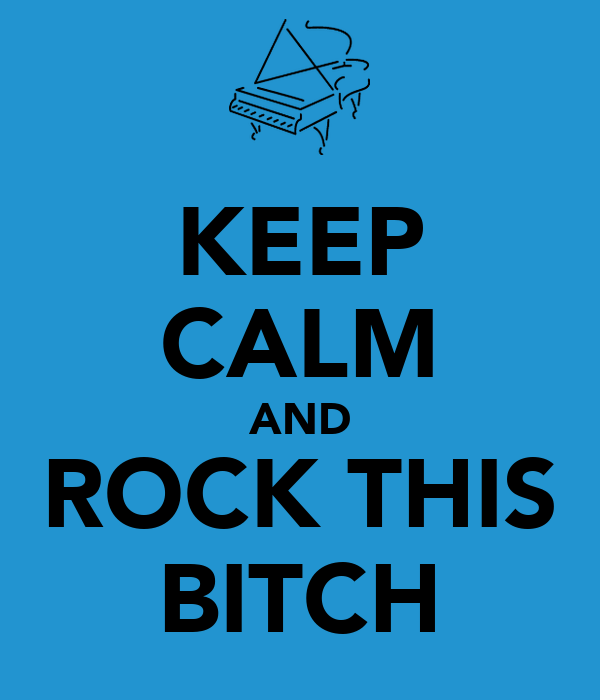 KEEP CALM AND ROCK THIS BITCH