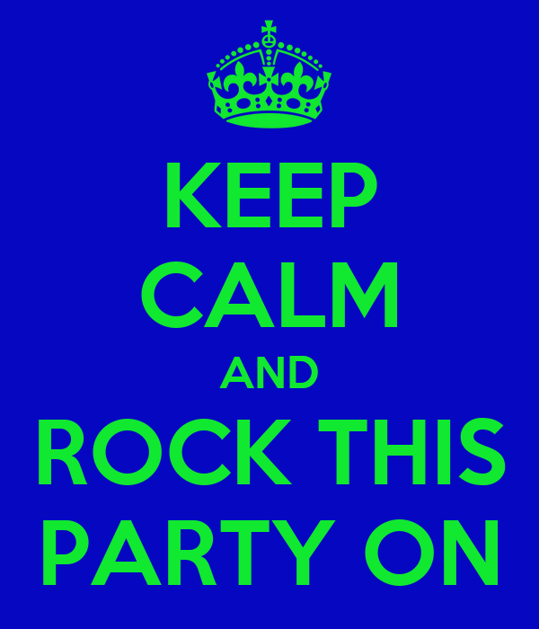 KEEP CALM AND  ROCK THIS  PARTY ON