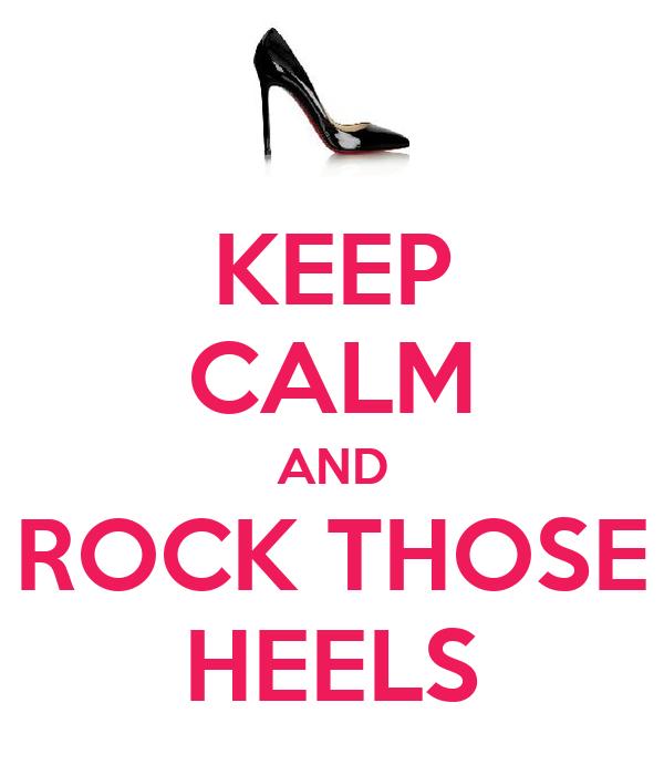 KEEP CALM AND ROCK THOSE HEELS