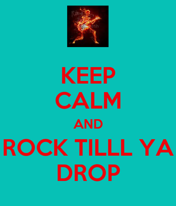 KEEP CALM AND ROCK TILLL YA DROP