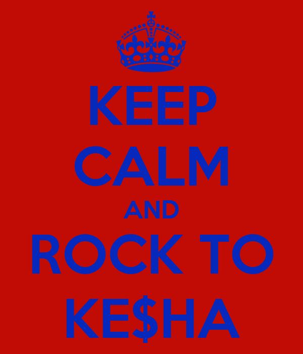 KEEP CALM AND ROCK TO KE$HA