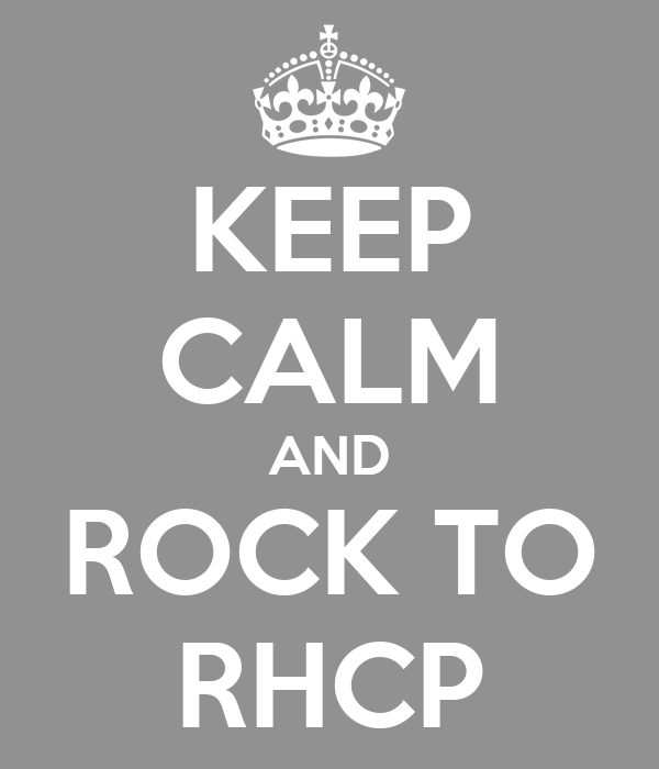 KEEP CALM AND ROCK TO RHCP