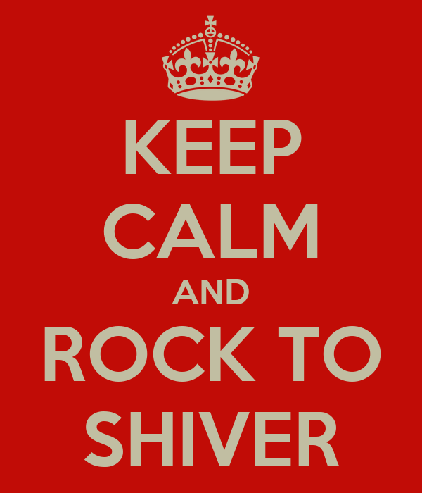 KEEP CALM AND ROCK TO SHIVER