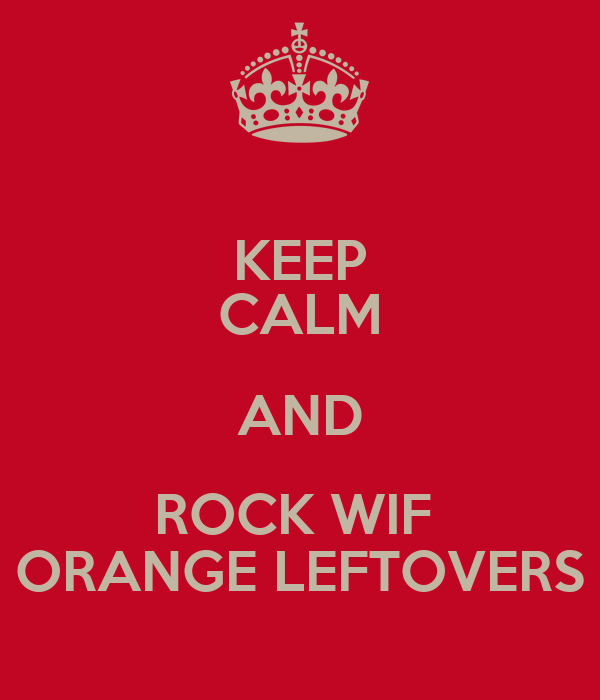 KEEP CALM AND ROCK WIF  ORANGE LEFTOVERS