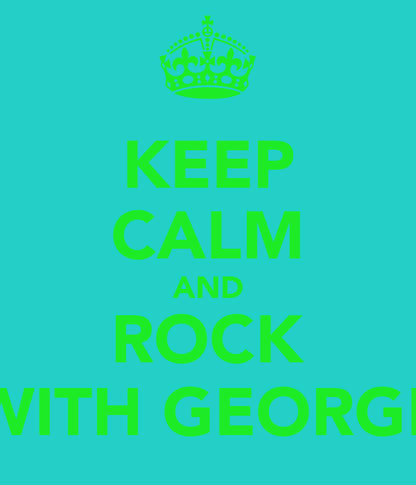 KEEP CALM AND ROCK WITH GEORGE