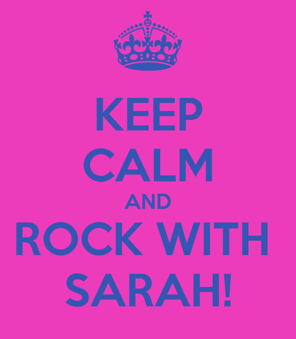 KEEP CALM AND ROCK WITH  SARAH!