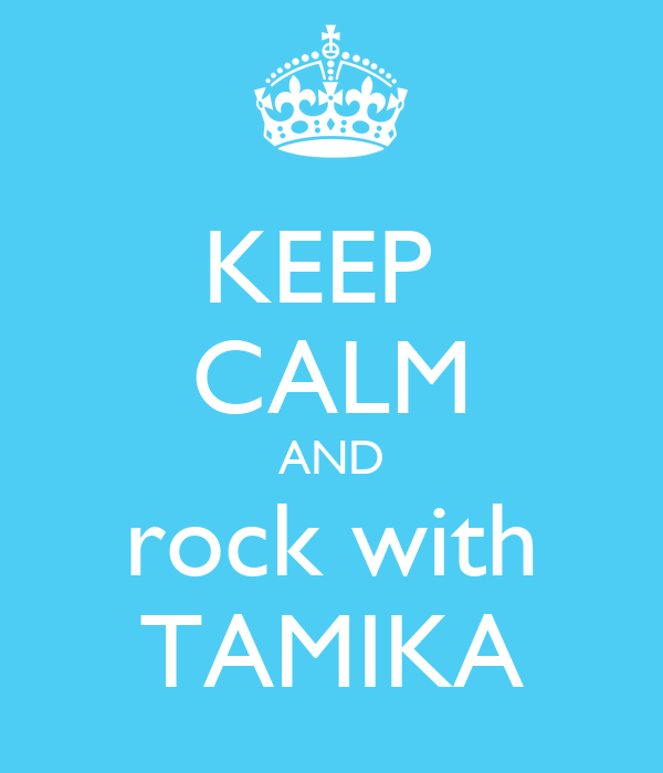 KEEP  CALM AND rock with TAMIKA