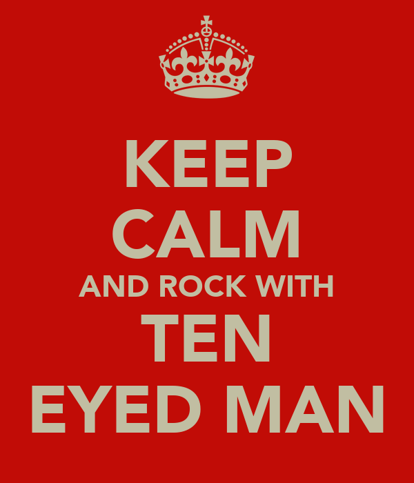 KEEP CALM AND ROCK WITH TEN EYED MAN