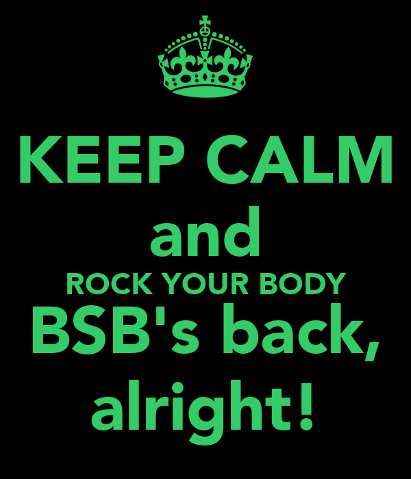 KEEP CALM and ROCK YOUR BODY BSB's back, alright!