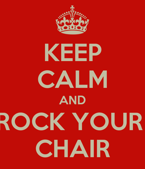KEEP CALM AND ROCK YOUR  CHAIR