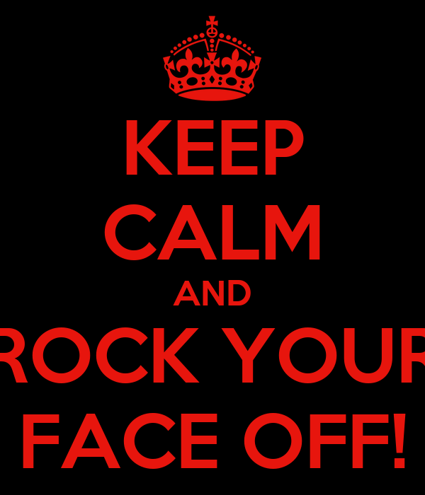 KEEP CALM AND ROCK YOUR FACE OFF!