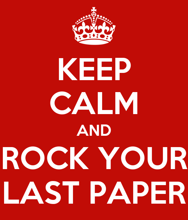 KEEP CALM AND ROCK YOUR LAST PAPER
