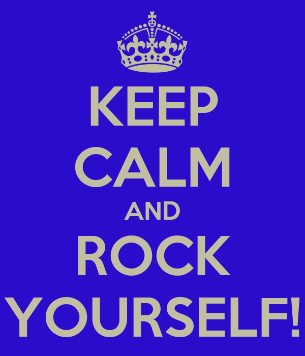KEEP CALM AND ROCK YOURSELF!