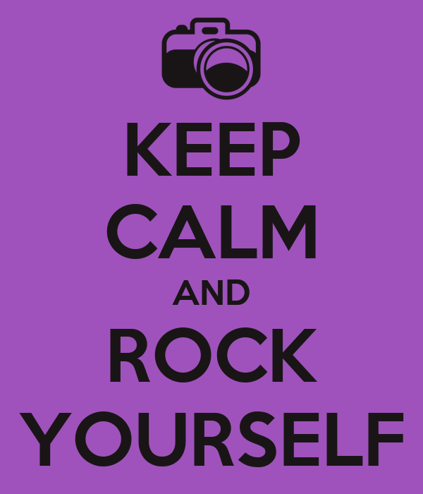 KEEP CALM AND ROCK YOURSELF