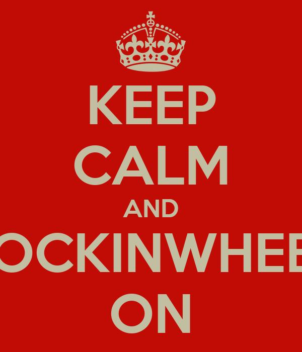 KEEP CALM AND ROCKINWHEEL ON