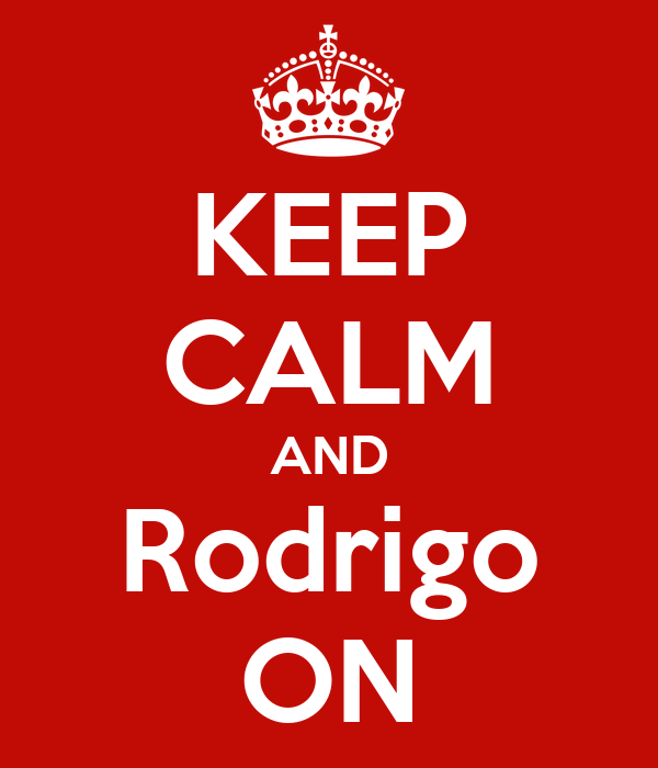 KEEP CALM AND Rodrigo ON