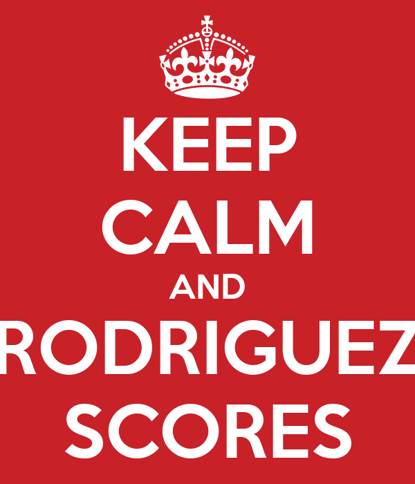 KEEP CALM AND RODRIGUEZ SCORES
