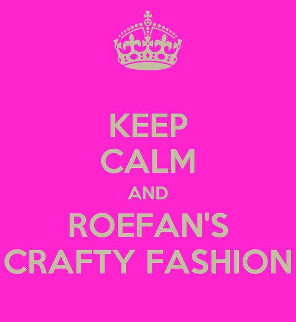 KEEP CALM AND ROEFAN'S CRAFTY FASHION
