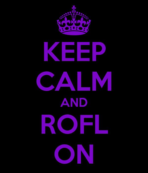 KEEP CALM AND ROFL ON
