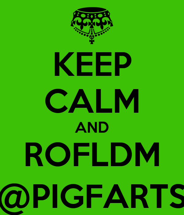 KEEP CALM AND ROFLDM @PIGFARTS