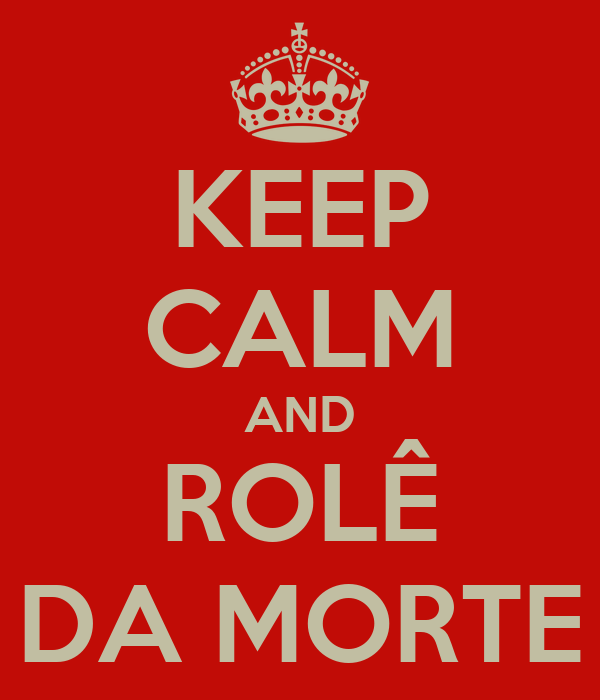 KEEP CALM AND ROLÊ DA MORTE