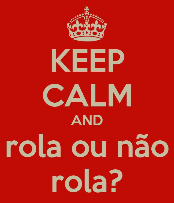 KEEP CALM AND rola ou não rola?