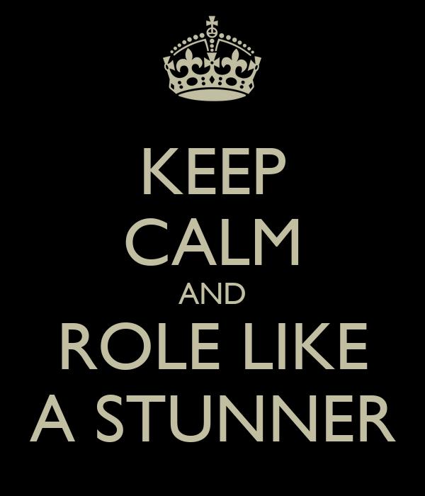 KEEP CALM AND ROLE LIKE A STUNNER