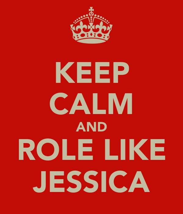 KEEP CALM AND ROLE LIKE JESSICA