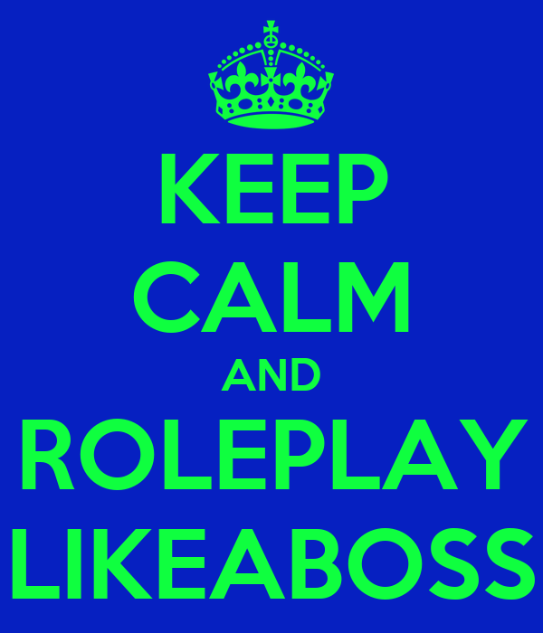 KEEP CALM AND ROLEPLAY LIKEABOSS