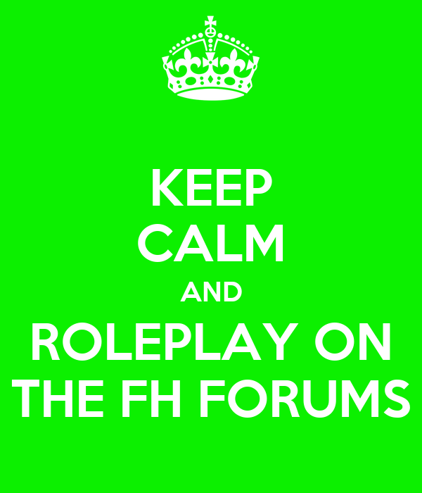KEEP CALM AND ROLEPLAY ON THE FH FORUMS