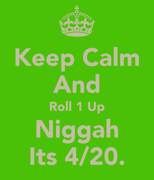 Keep Calm And Roll 1 Up Niggah Its 4/20.