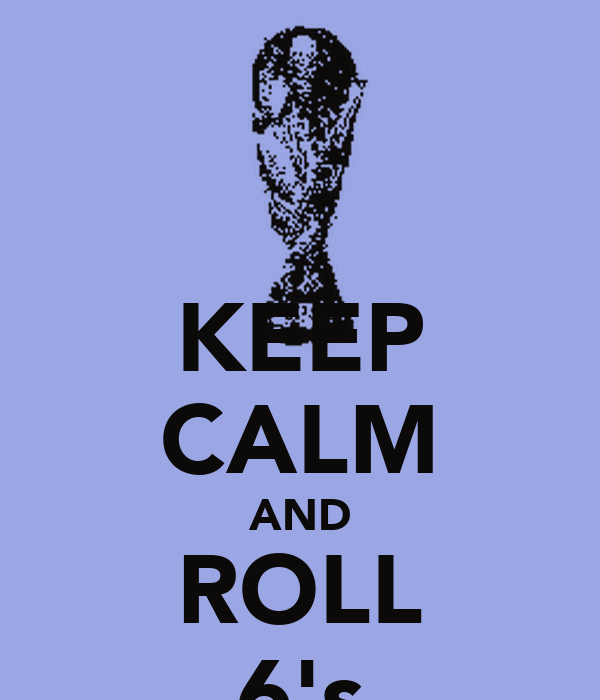 KEEP CALM AND ROLL 6's