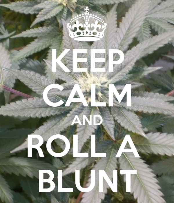 KEEP CALM AND ROLL A  BLUNT