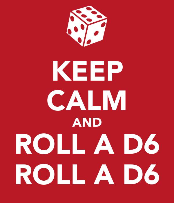 KEEP CALM AND ROLL A D6 ROLL A D6