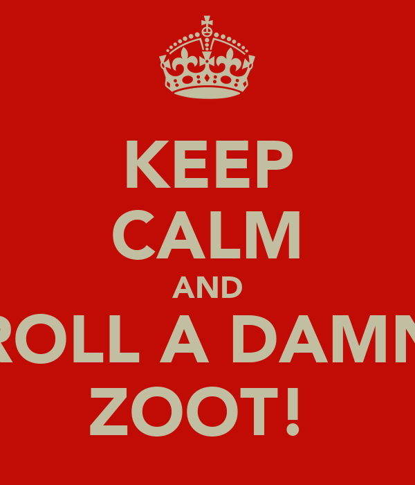 KEEP CALM AND ROLL A DAMN ZOOT!