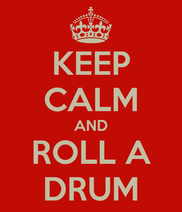 KEEP CALM AND ROLL A DRUM