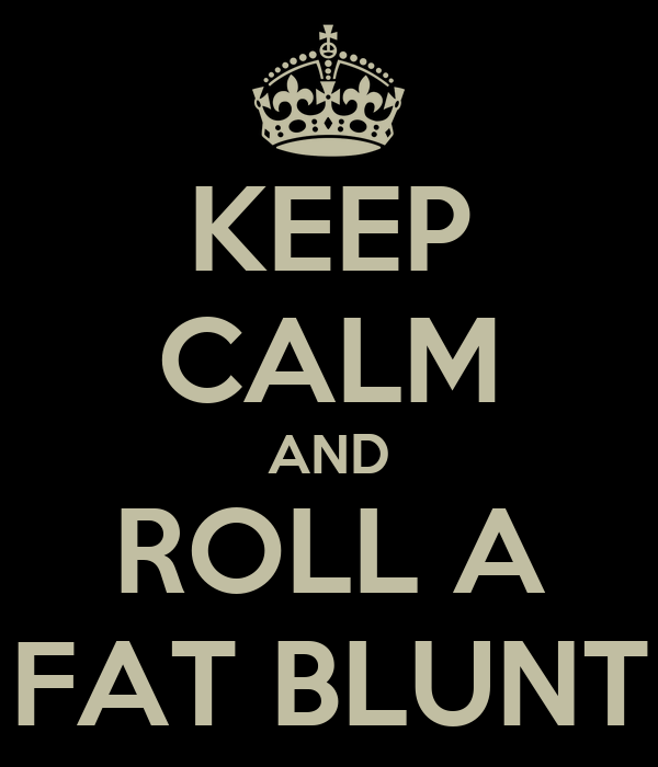 KEEP CALM AND ROLL A FAT BLUNT