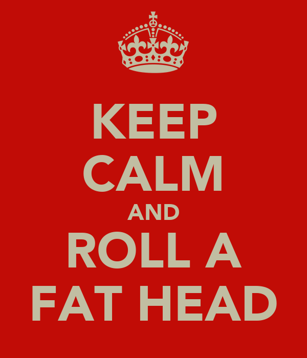 KEEP CALM AND ROLL A FAT HEAD