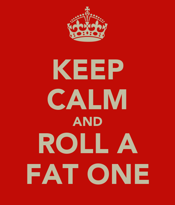 KEEP CALM AND ROLL A FAT ONE