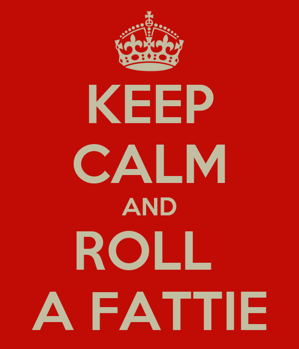KEEP CALM AND ROLL  A FATTIE