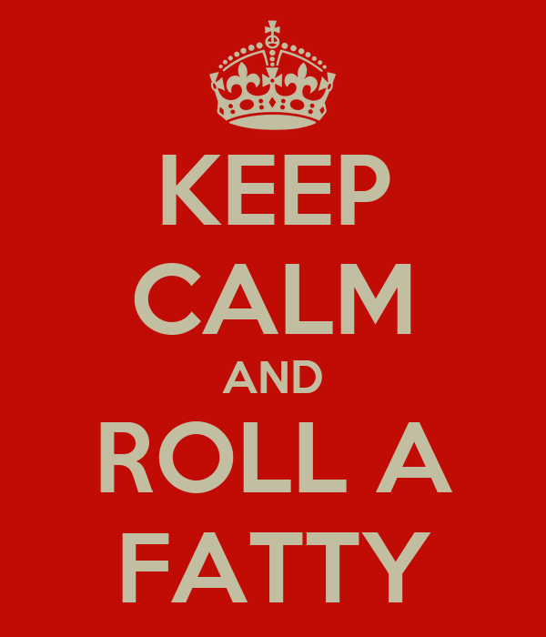 KEEP CALM AND ROLL A FATTY