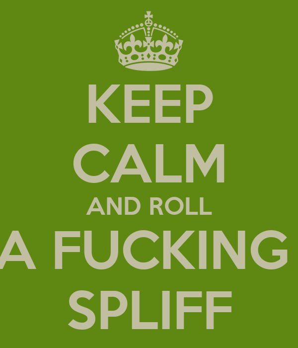 KEEP CALM AND ROLL A FUCKING  SPLIFF