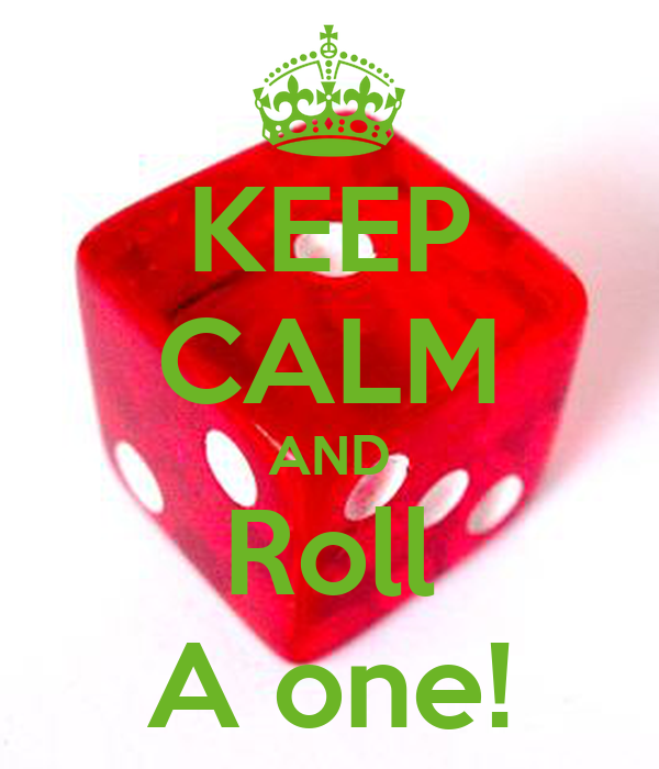 KEEP CALM AND Roll A one!