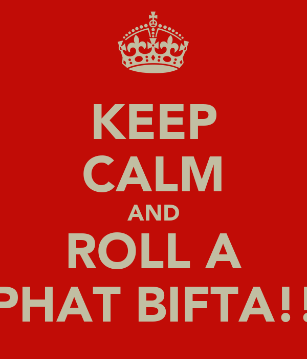 KEEP CALM AND ROLL A PHAT BIFTA!!